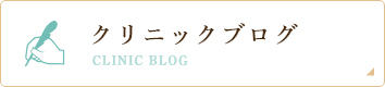 クリニックブログ CLINIC BLOG